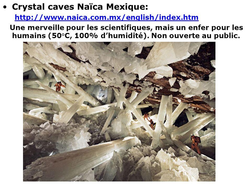 Crystal caves Naïca Mexique: http://www.naica.com.mx/english/index.htm Une merveille pour les scientifiques, mais un enfer pour les humains (50°C, 100