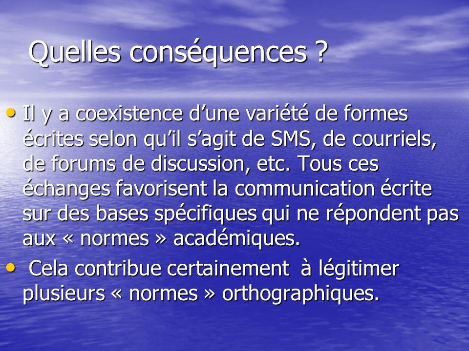 Quelles conséquences ? Il y a coexistence dune variété de formes écrites selon quil sagit de SMS, de courriels, de forums de discussion, etc. Tous ces