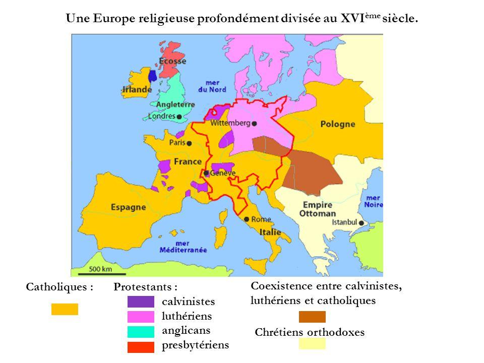 Une Europe religieuse profondément divisée au XVI ème siècle. Catholiques : Protestants : calvinistes luthériens anglicans presbytériens Coexistence e