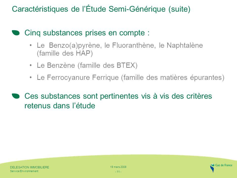 - 11 - Service Environnement DELEGATION IMMOBILIERE 19 mars 2008 Caractéristiques de lÉtude Semi-Générique (suite) Cinq substances prises en compte : Le Benzo(a)pyrène, le Fluoranthène, le Naphtalène (famille des HAP) Le Benzène (famille des BTEX) Le Ferrocyanure Ferrique (famille des matières épurantes) Ces substances sont pertinentes vis à vis des critères retenus dans létude