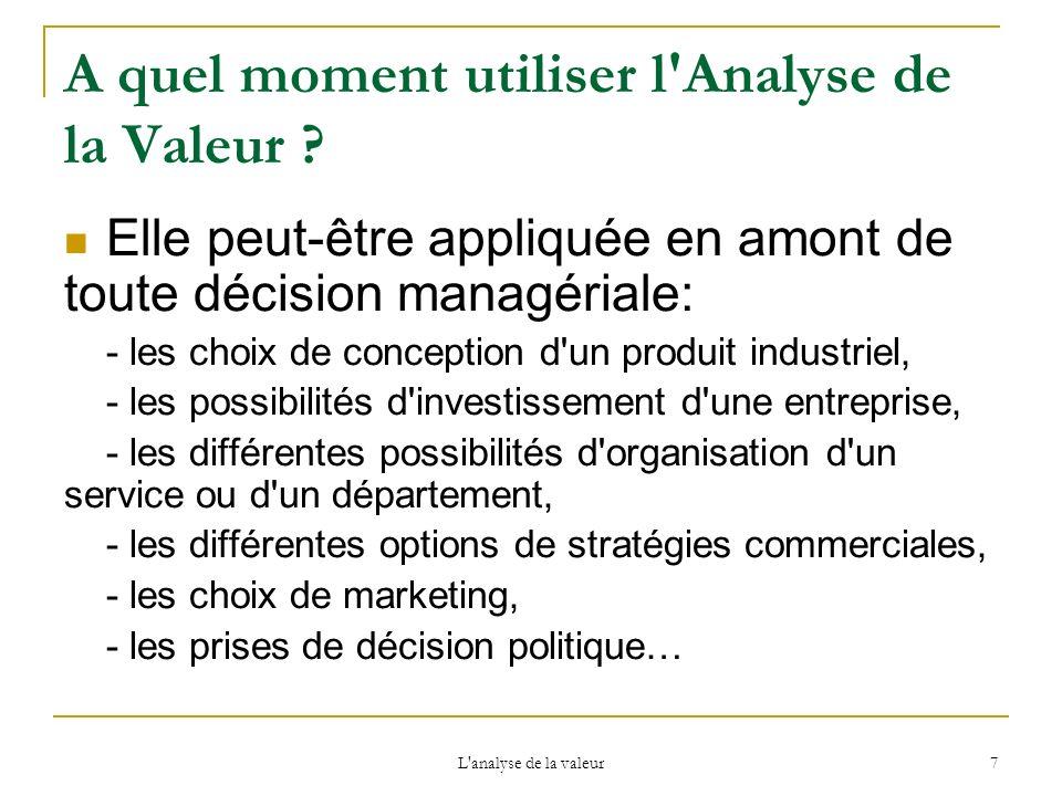 L'analyse de la valeur 7 A quel moment utiliser l'Analyse de la Valeur ? Elle peut-être appliquée en amont de toute décision managériale: - les choix