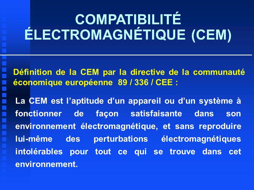 COMPATIBILITÉ ÉLECTROMAGNÉTIQUE (CEM) Définition de la CEM par la directive de la communauté économique européenne 89 / 336 / CEE : La CEM est laptitu