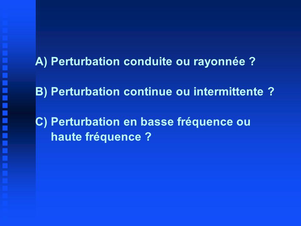 A)Perturbation conduite ou rayonnée ? B) Perturbation continue ou intermittente ? C)Perturbation en basse fréquence ou haute fréquence ?