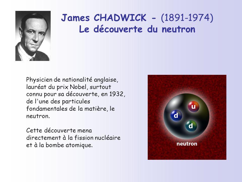 James CHADWICK - (1891-1974) Le découverte du neutron Physicien de nationalité anglaise, lauréat du prix Nobel, surtout connu pour sa découverte, en 1