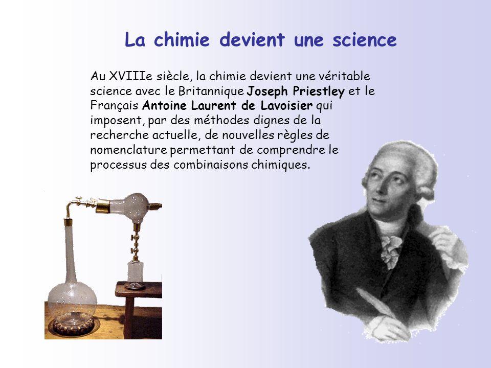 La chimie devient une science Au XVIIIe siècle, la chimie devient une véritable science avec le Britannique Joseph Priestley et le Français Antoine La