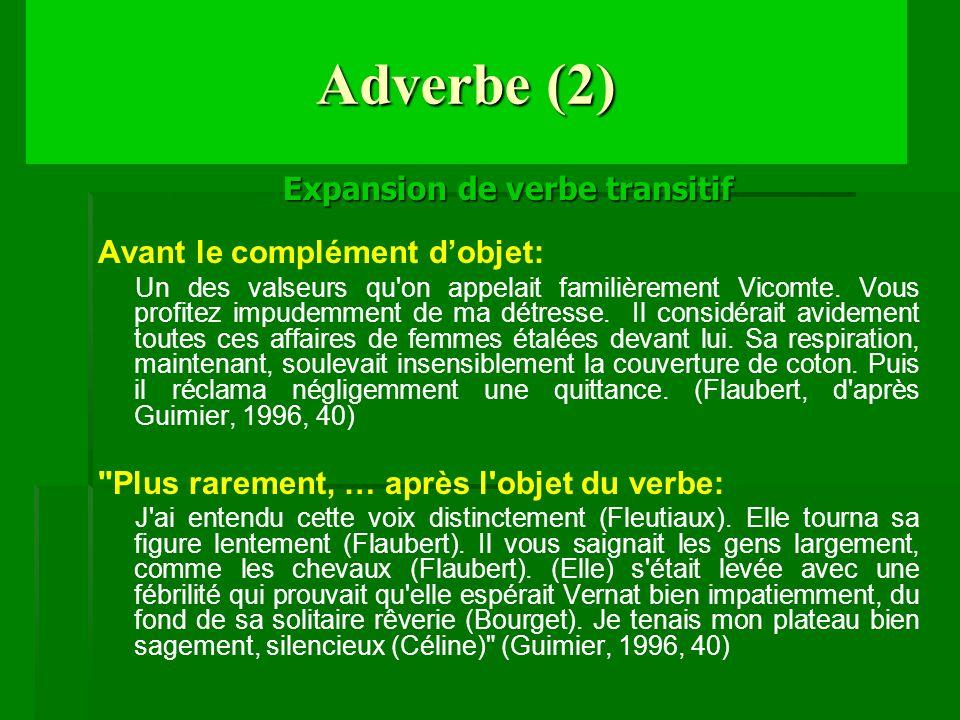 Adverbe (2) Expansion de verbe transitif Avant le complément dobjet: Un des valseurs qu'on appelait familièrement Vicomte. Vous profitez impudemment d