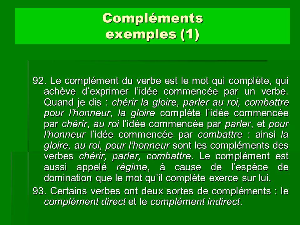 Compléments exemples (1) 92. Le complément du verbe est le mot qui complète, qui achève dexprimer lidée commencée par un verbe. Quand je dis : chérir