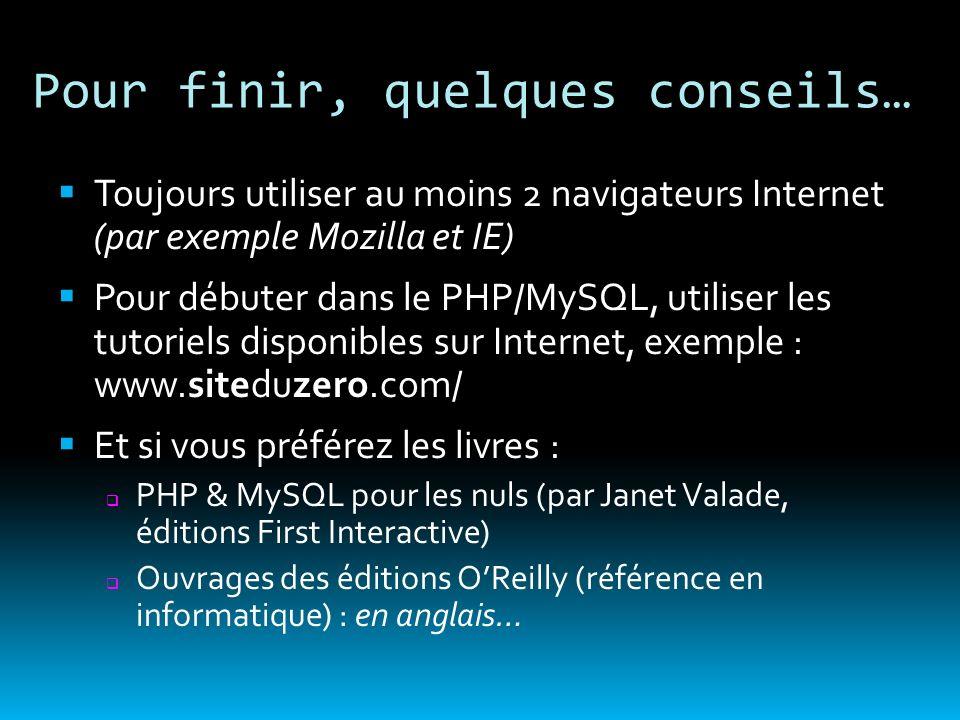 Pour finir, quelques conseils… Toujours utiliser au moins 2 navigateurs Internet (par exemple Mozilla et IE) Pour débuter dans le PHP/MySQL, utiliser
