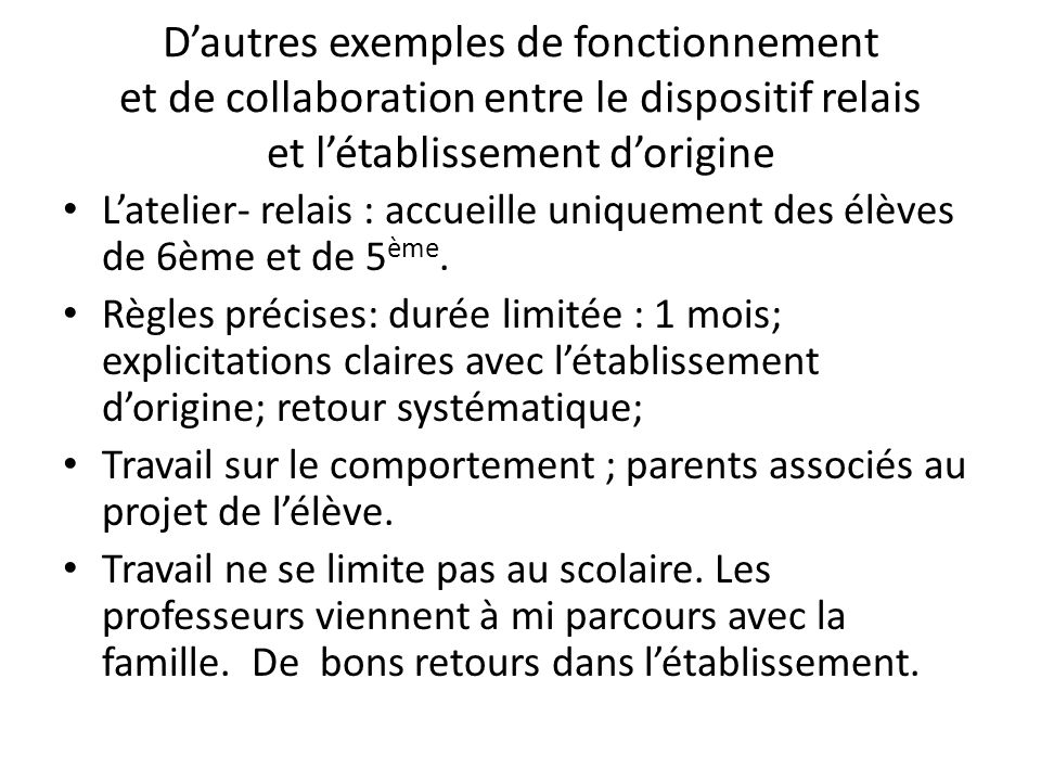 Dautres exemples de fonctionnement et de collaboration entre le dispositif relais et létablissement dorigine Latelier- relais : accueille uniquement des élèves de 6ème et de 5 ème.