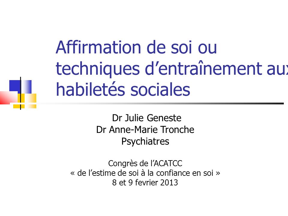 Affirmation de soi ou techniques dentraînement aux habiletés sociales Dr Julie Geneste Dr Anne-Marie Tronche Psychiatres Congrès de lACATCC « de lesti
