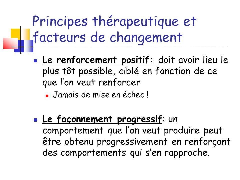 Principes thérapeutique et facteurs de changement Le renforcement positif: doit avoir lieu le plus tôt possible, ciblé en fonction de ce que lon veut