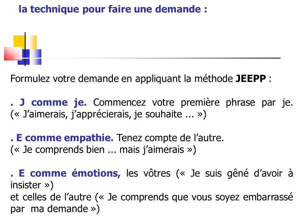 Formulez votre demande en appliquant la méthode JEEPP :. J comme je. Commencez votre première phrase par je. (« Jaimerais, japprécierais, je souhaite.