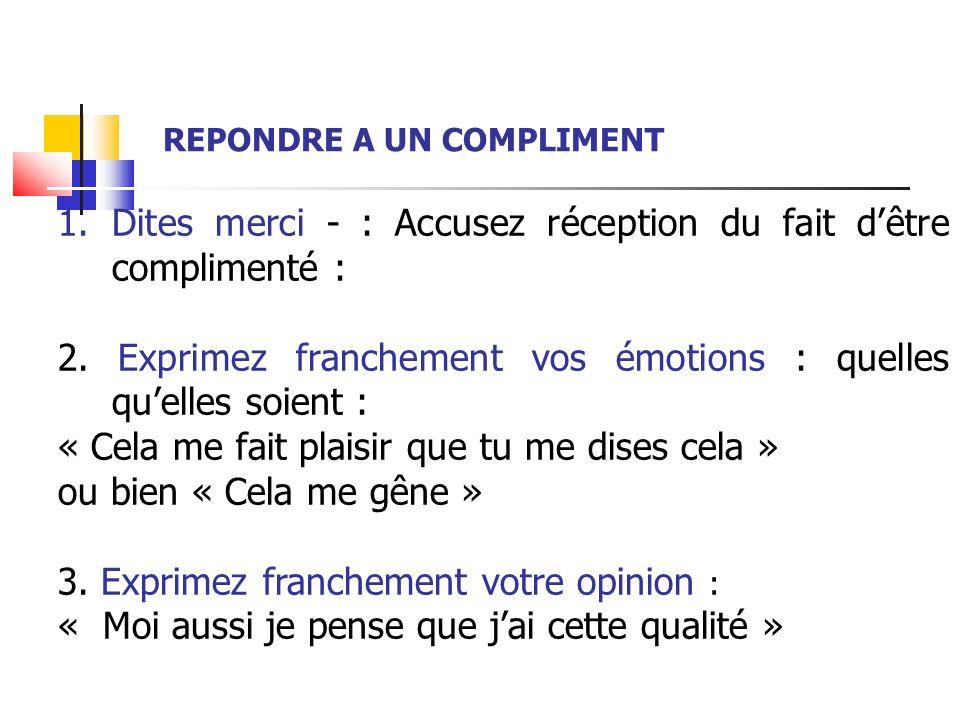 1.Dites merci - : Accusez réception du fait dêtre complimenté : 2. Exprimez franchement vos émotions : quelles quelles soient : « Cela me fait plaisir