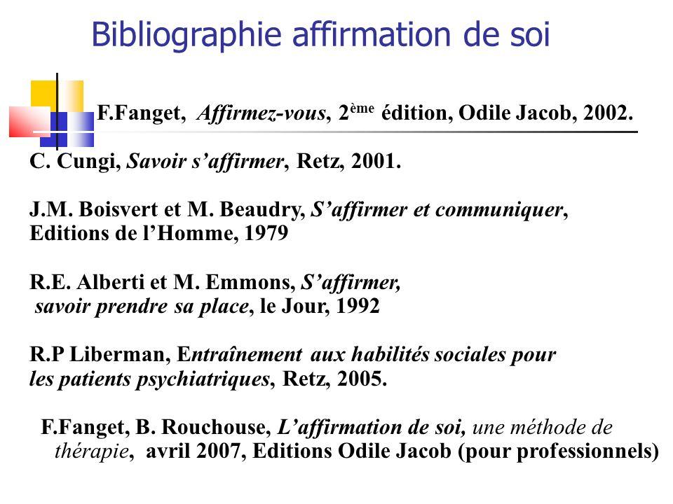 Bibliographie affirmation de soi F.Fanget, Affirmez-vous, 2 ème édition, Odile Jacob, 2002. C. Cungi, Savoir saffirmer, Retz, 2001. J.M. Boisvert et M
