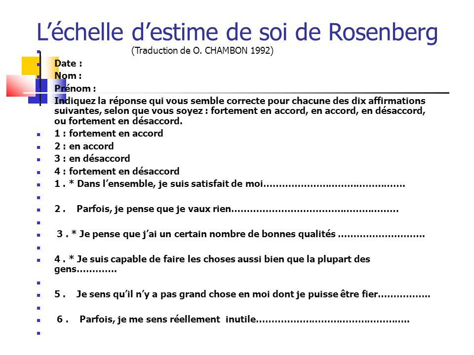 Léchelle destime de soi de Rosenberg (Traduction de O. CHAMBON 1992) Date : Nom : Prénom : Indiquez la réponse qui vous semble correcte pour chacune d