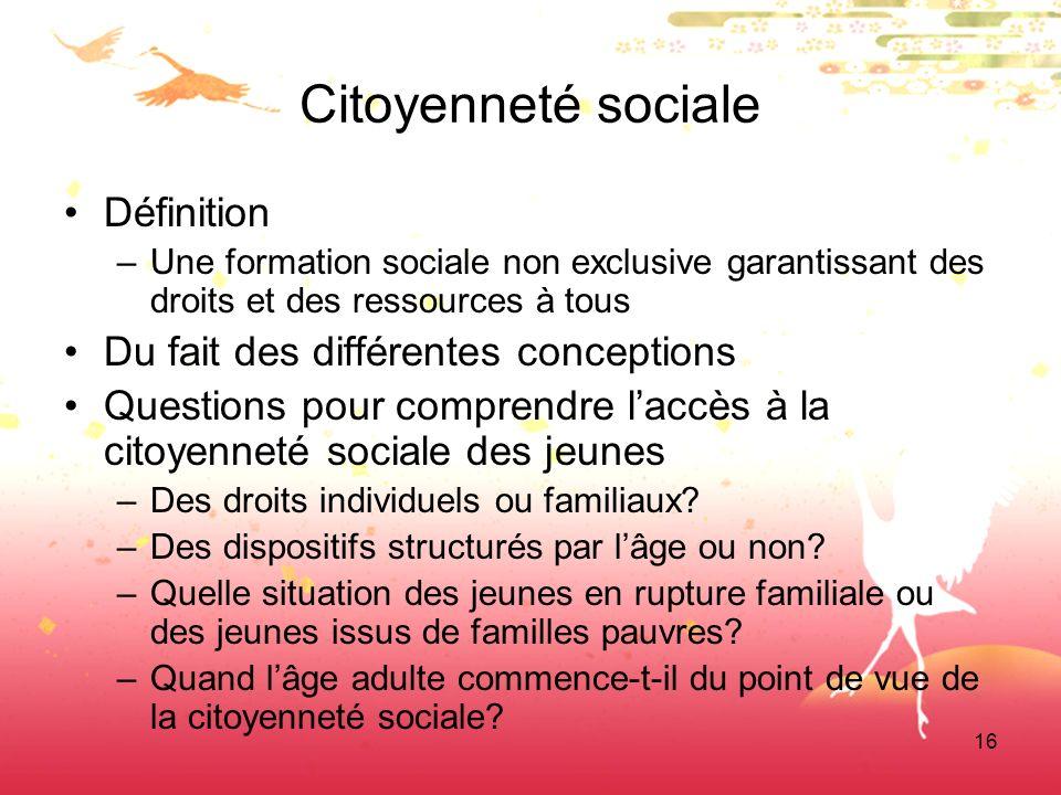 16 Citoyenneté sociale Définition –Une formation sociale non exclusive garantissant des droits et des ressources à tous Du fait des différentes concep