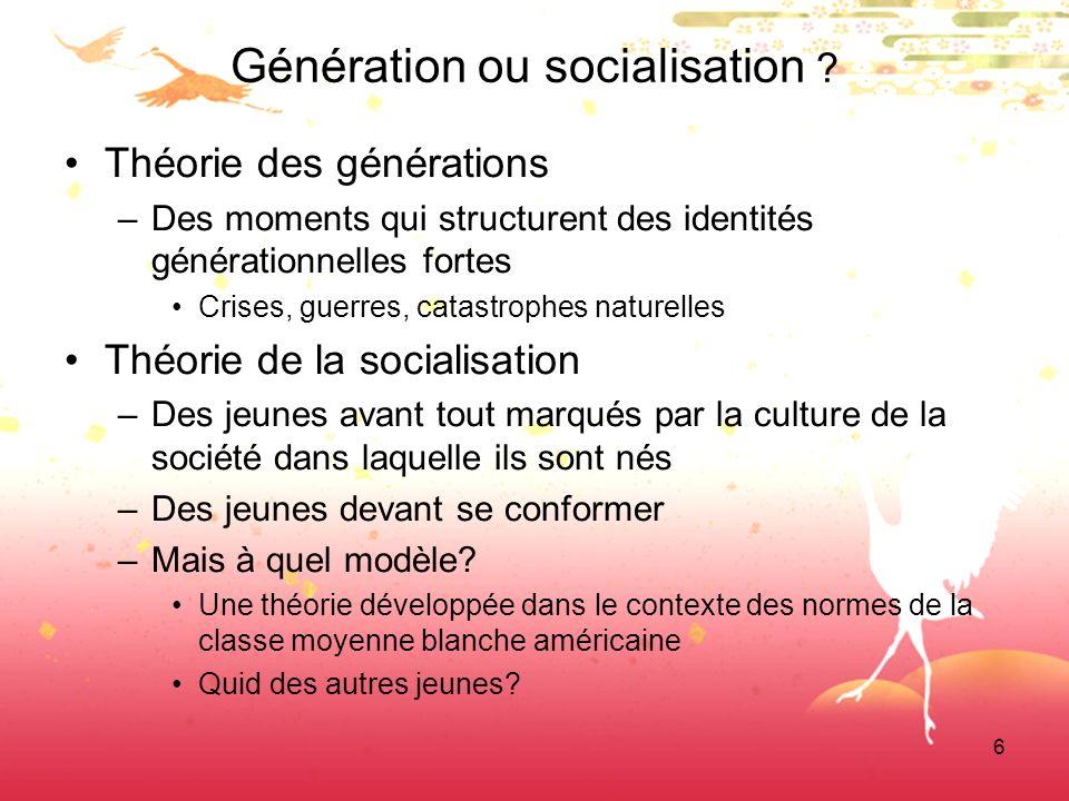 6 Génération ou socialisation ? Théorie des générations –Des moments qui structurent des identités générationnelles fortes Crises, guerres, catastroph