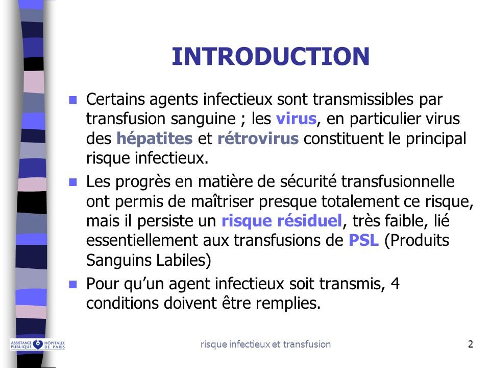 risque infectieux et transfusion3 PLAN DU COURS 1.Conditions de transmission dun agent infectieux par transfusion 2.Principaux agents infectieux transmissibles 3.Prévention du risque infectieux en transfusion 4.Risque résiduel