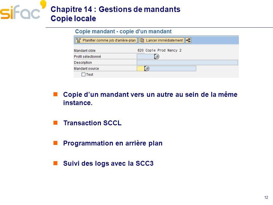 12 Copie locale Chapitre 14 : Gestions de mandants Copie locale Copie dun mandant vers un autre au sein de la même instance. Transaction SCCL Programm