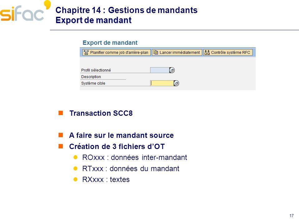 17 Export de mandant Chapitre 14 : Gestions de mandants Export de mandant Transaction SCC8 A faire sur le mandant source Création de 3 fichiers dOT RO