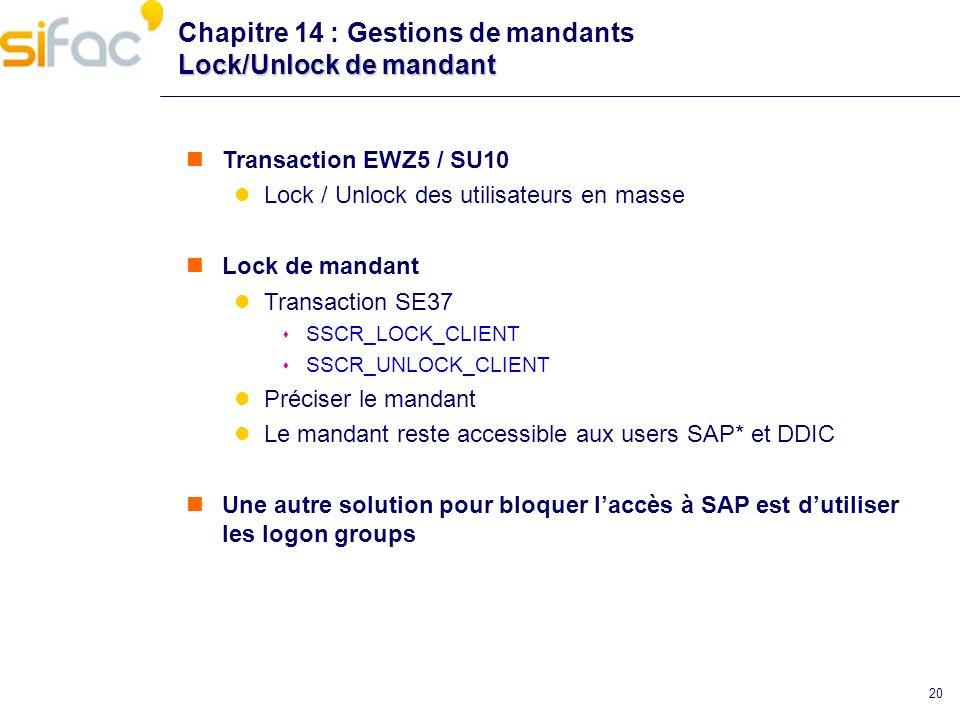 20 Lock/Unlock de mandant Chapitre 14 : Gestions de mandants Lock/Unlock de mandant Transaction EWZ5 / SU10 Lock / Unlock des utilisateurs en masse Lo