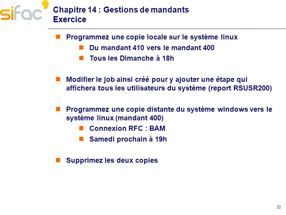 22 Exercice Chapitre 14 : Gestions de mandants Exercice Programmez une copie locale sur le système linux Du mandant 410 vers le mandant 400 Tous les D