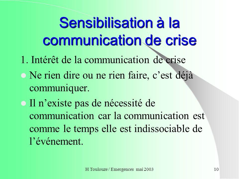H Toulouze / Emergences mai 200311 Sensibilisation à la communication de crise La maîtrise dune crise nécessitent la maîtrise de tous les éléments qui la constituent dont : Le temps La communication.