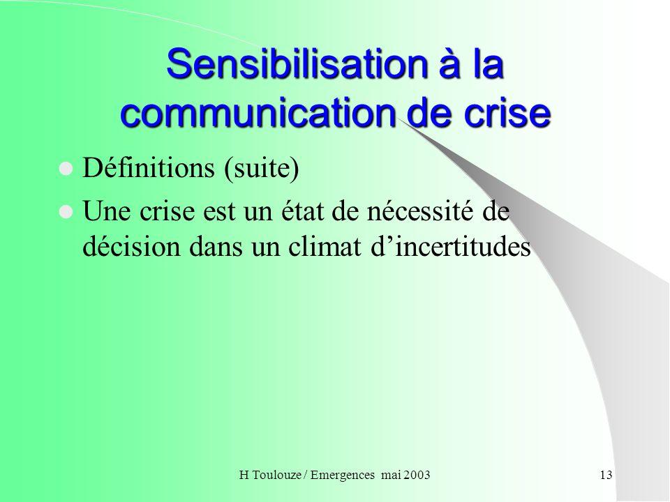 H Toulouze / Emergences mai 200314 Sensibilisation à la communication de crise Définitions (suite) La communication est un ensemble dinteractions permettant détablir des relations entre des individus, interactions naturellement conditionnées par lorganisation et le fonctionnement du système