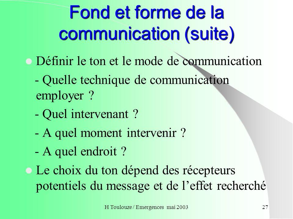 H Toulouze / Emergences mai 200327 Fond et forme de la communication (suite) Définir le ton et le mode de communication - Quelle technique de communic