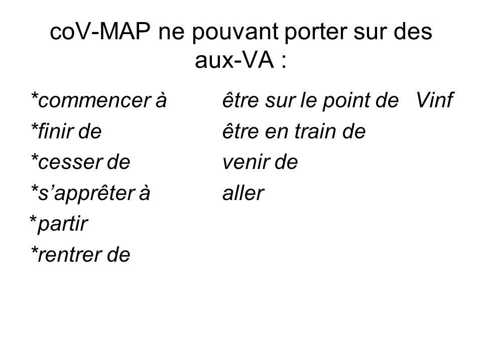 coV-MAP ne pouvant porter sur des aux-VA : *commencer àêtre sur le point deVinf *finir deêtre en train de *cesser devenir de *sapprêter àaller *partir