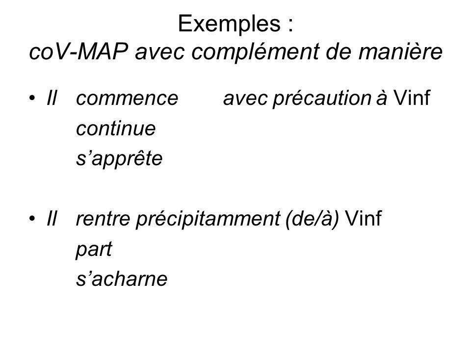 Exemples : coV-MAP avec complément de manière Ilcommence avec précaution à Vinf continue sapprête Ilrentre précipitamment (de/à) Vinf part sacharne