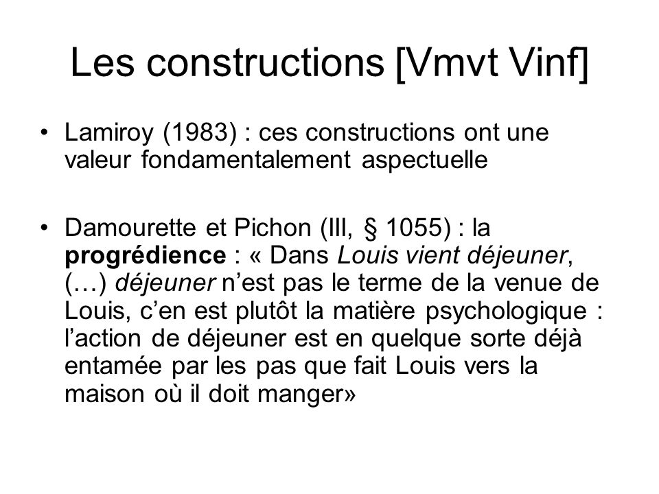 Les constructions [Vmvt Vinf] Lamiroy (1983) : ces constructions ont une valeur fondamentalement aspectuelle Damourette et Pichon (III, § 1055) : la p