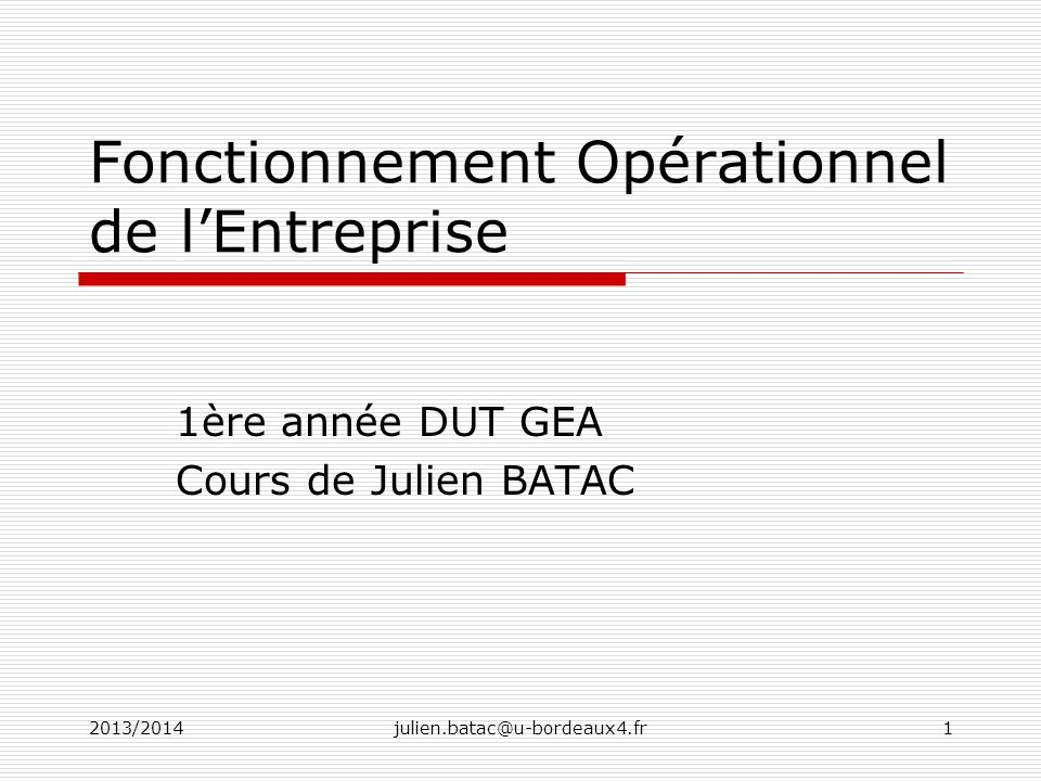 2013/2014julien.batac@u-bordeaux4.fr1 Fonctionnement Opérationnel de lEntreprise 1ère année DUT GEA Cours de Julien BATAC