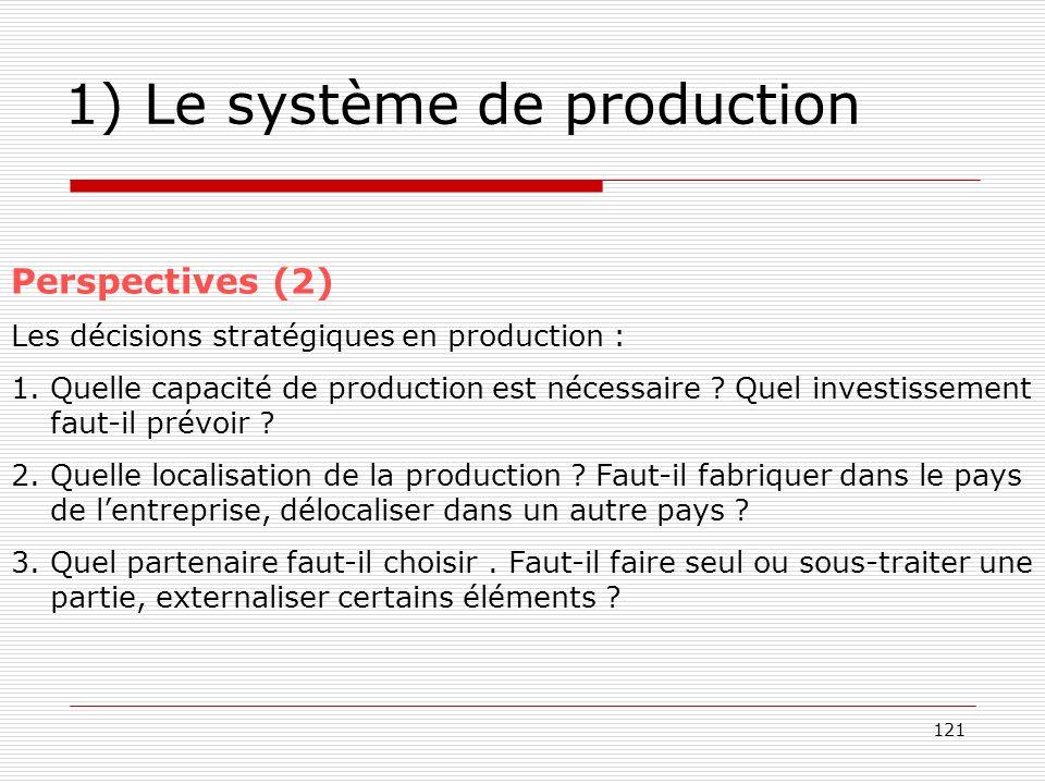 121 1) Le système de production Perspectives (2) Les décisions stratégiques en production : 1.Quelle capacité de production est nécessaire ? Quel inve