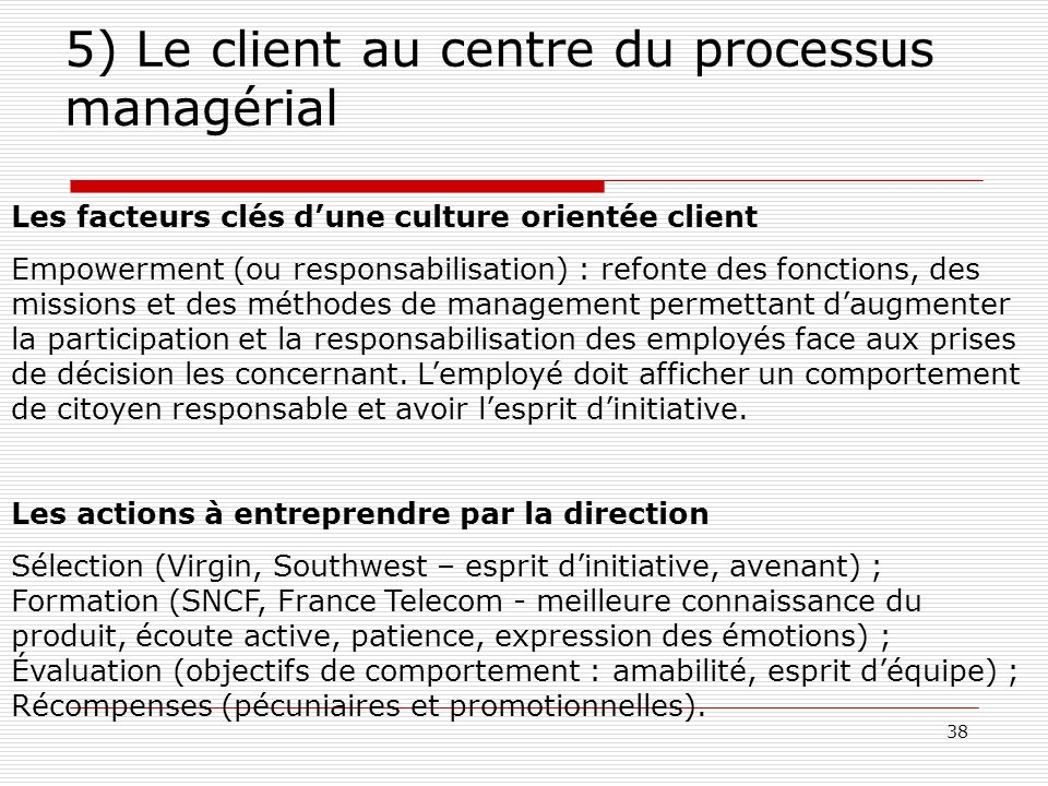 38 5) Le client au centre du processus managérial Les facteurs clés dune culture orientée client Empowerment (ou responsabilisation) : refonte des fon