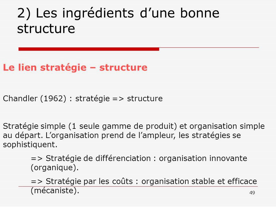 49 2) Les ingrédients dune bonne structure Le lien stratégie – structure Chandler (1962) : stratégie => structure Stratégie simple (1 seule gamme de p