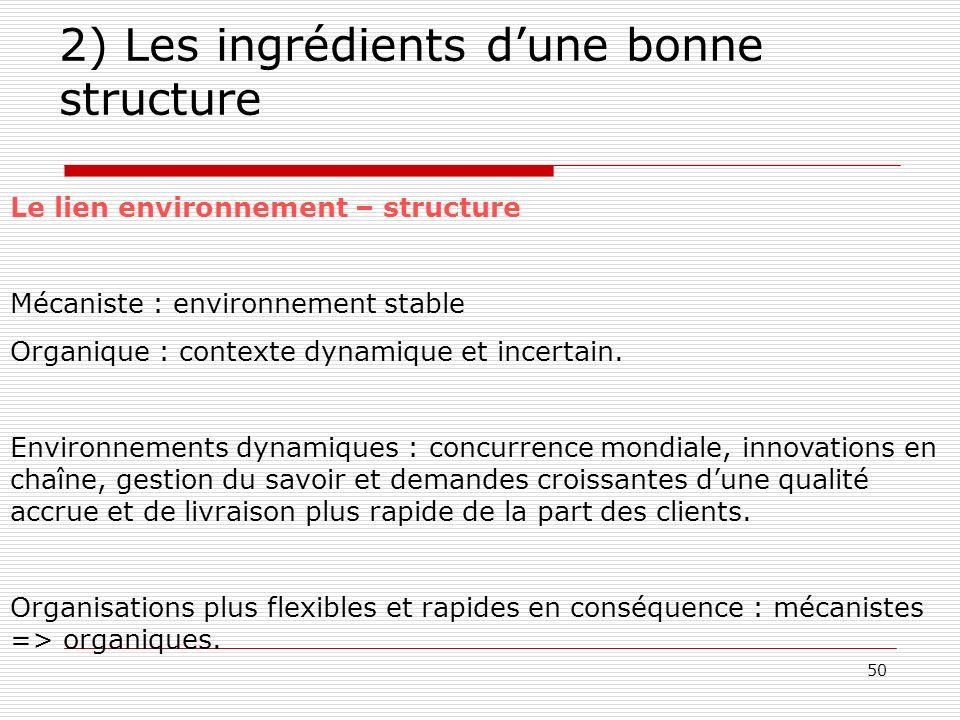 50 2) Les ingrédients dune bonne structure Le lien environnement – structure Mécaniste : environnement stable Organique : contexte dynamique et incert