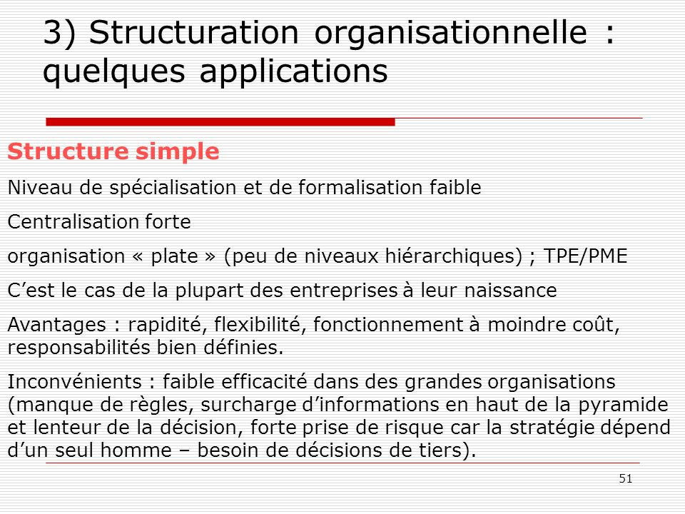 51 3) Structuration organisationnelle : quelques applications Structure simple Niveau de spécialisation et de formalisation faible Centralisation fort