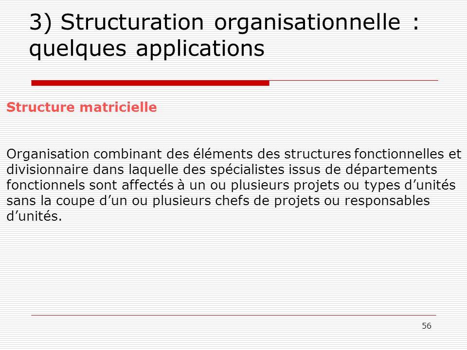 56 3) Structuration organisationnelle : quelques applications Structure matricielle Organisation combinant des éléments des structures fonctionnelles
