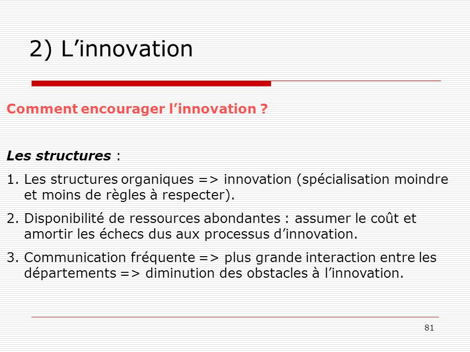 81 2) Linnovation Comment encourager linnovation ? Les structures : 1.Les structures organiques => innovation (spécialisation moindre et moins de règl