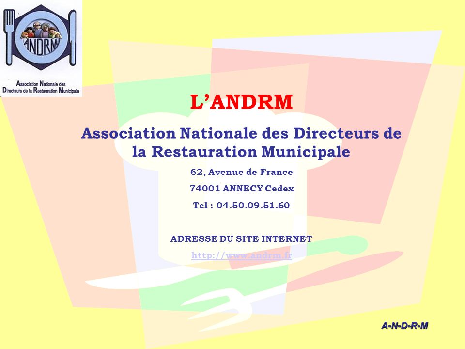 A-N-D-R-M A-N-D-R-M LANDRM Association Nationale des Directeurs de la Restauration Municipale 62, Avenue de France 74001 ANNECY Cedex Tel : 04.50.09.5