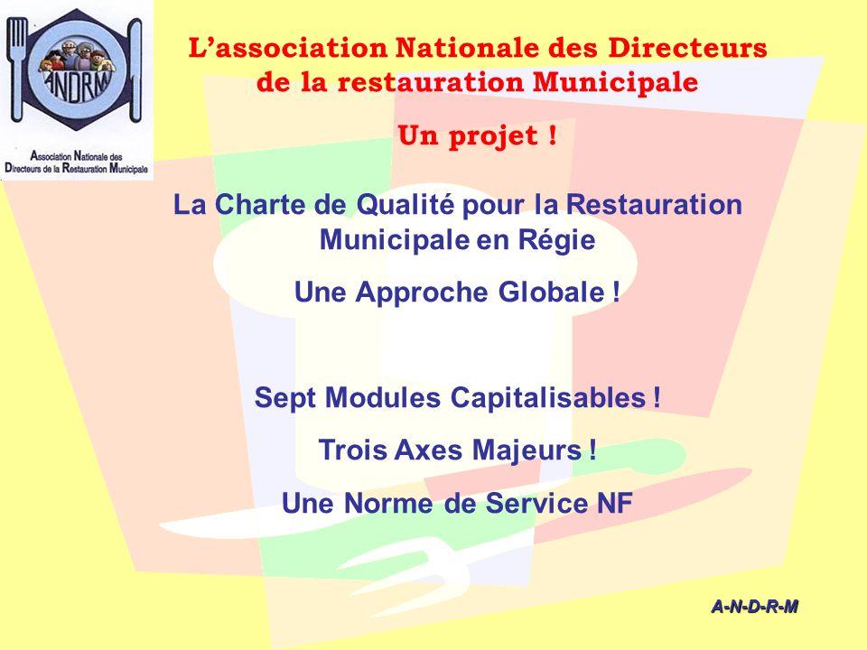 A-N-D-R-M A-N-D-R-M La Charte de Qualité pour la Restauration Municipale en Régie Une Approche Globale ! Sept Modules Capitalisables ! Trois Axes Maje