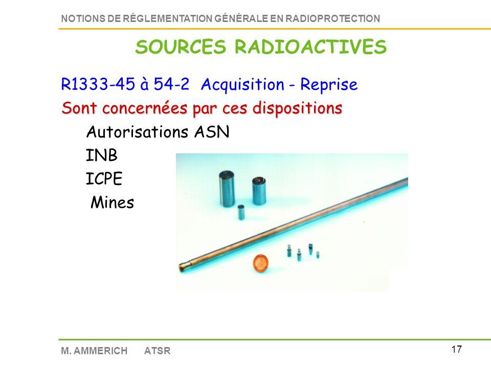 16 NOTIONS DE RÉGLEMENTATION GÉNÉRALE EN RADIOPROTECTION M. AMMERICH ATSR R1333-45 à 54-2 Acquisition - Reprise Exclusion de ces dispositions sources