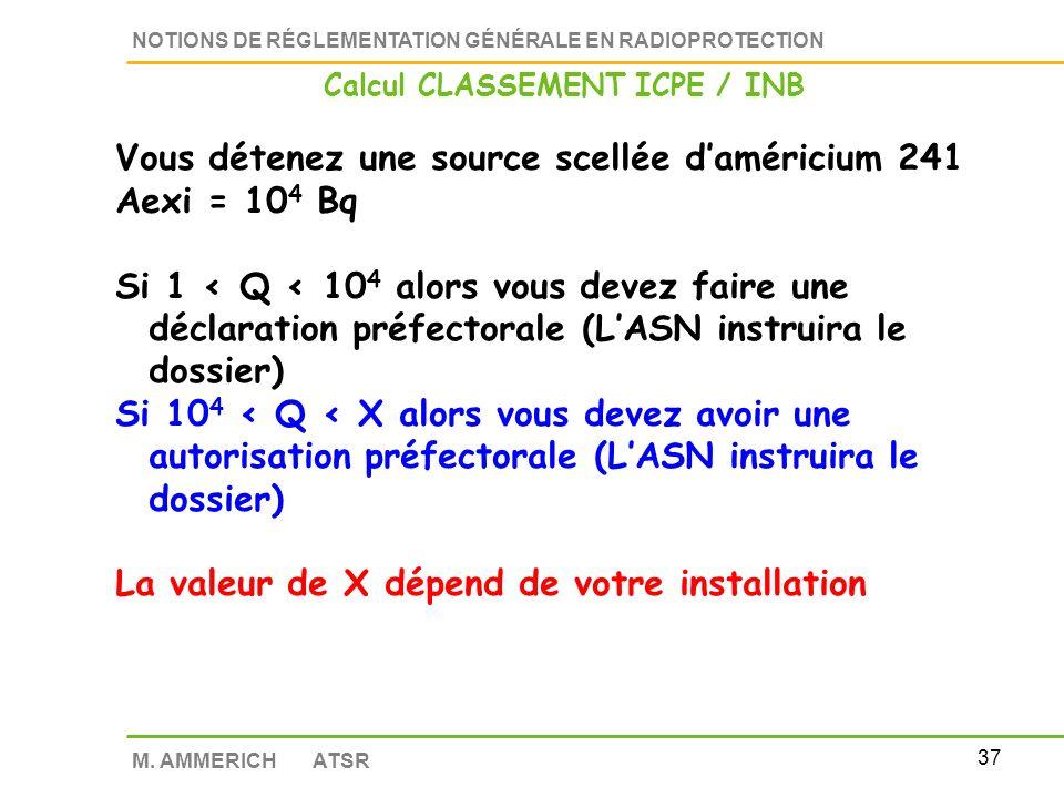 36 NOTIONS DE RÉGLEMENTATION GÉNÉRALE EN RADIOPROTECTION M. AMMERICH ATSR Calcul CLASSEMENT ICPE / INB Pour un radionucléide Seuil dexemption (code de