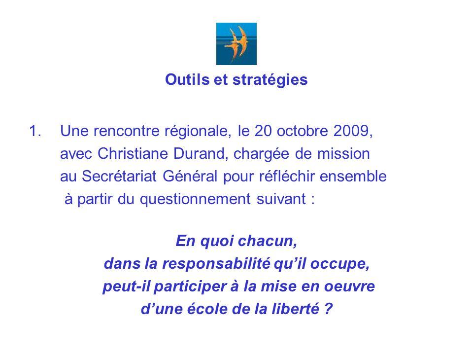Outils et stratégies 1.Une rencontre régionale, le 20 octobre 2009, avec Christiane Durand, chargée de mission au Secrétariat Général pour réfléchir ensemble à partir du questionnement suivant : En quoi chacun, dans la responsabilité quil occupe, peut-il participer à la mise en oeuvre dune école de la liberté