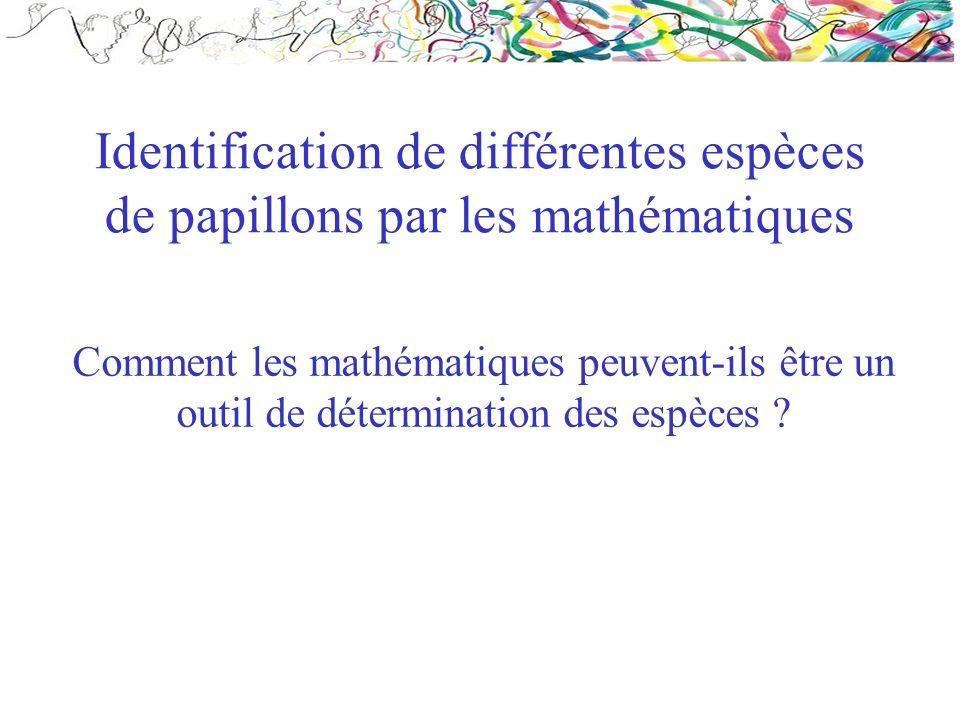 Identification de différentes espèces de papillons par les mathématiques Comment les mathématiques peuvent-ils être un outil de détermination des espè