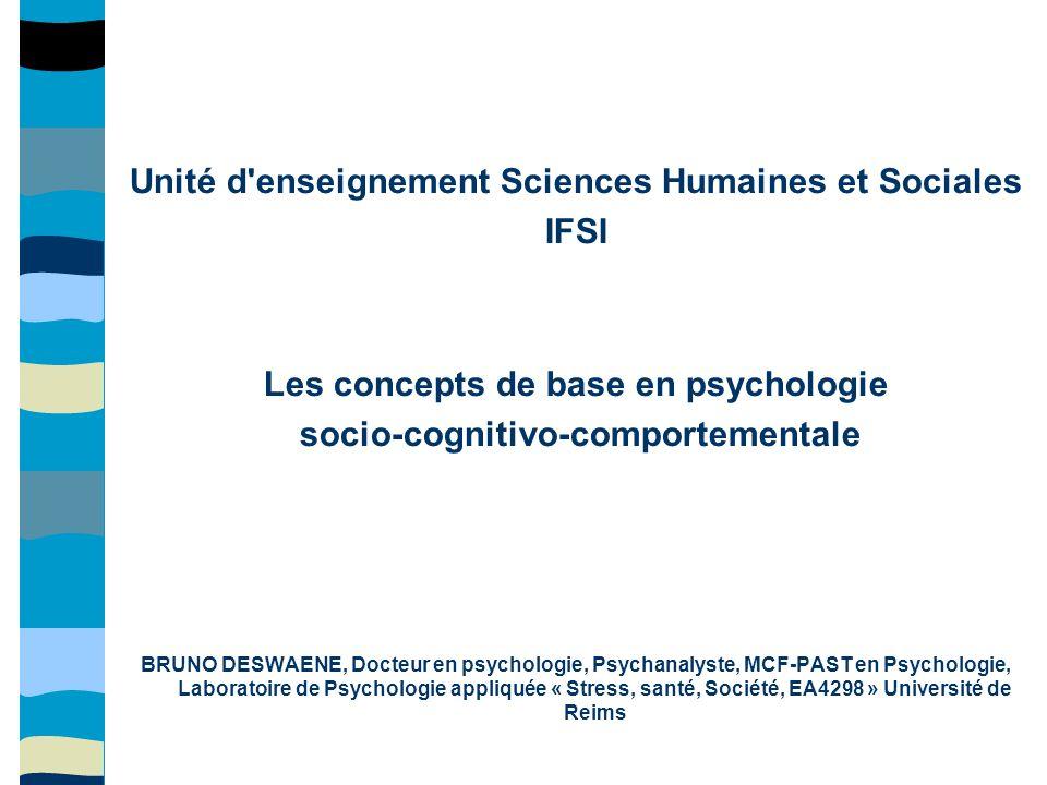 Unité d'enseignement Sciences Humaines et Sociales IFSI Les concepts de base en psychologie socio-cognitivo-comportementale BRUNO DESWAENE, Docteur en
