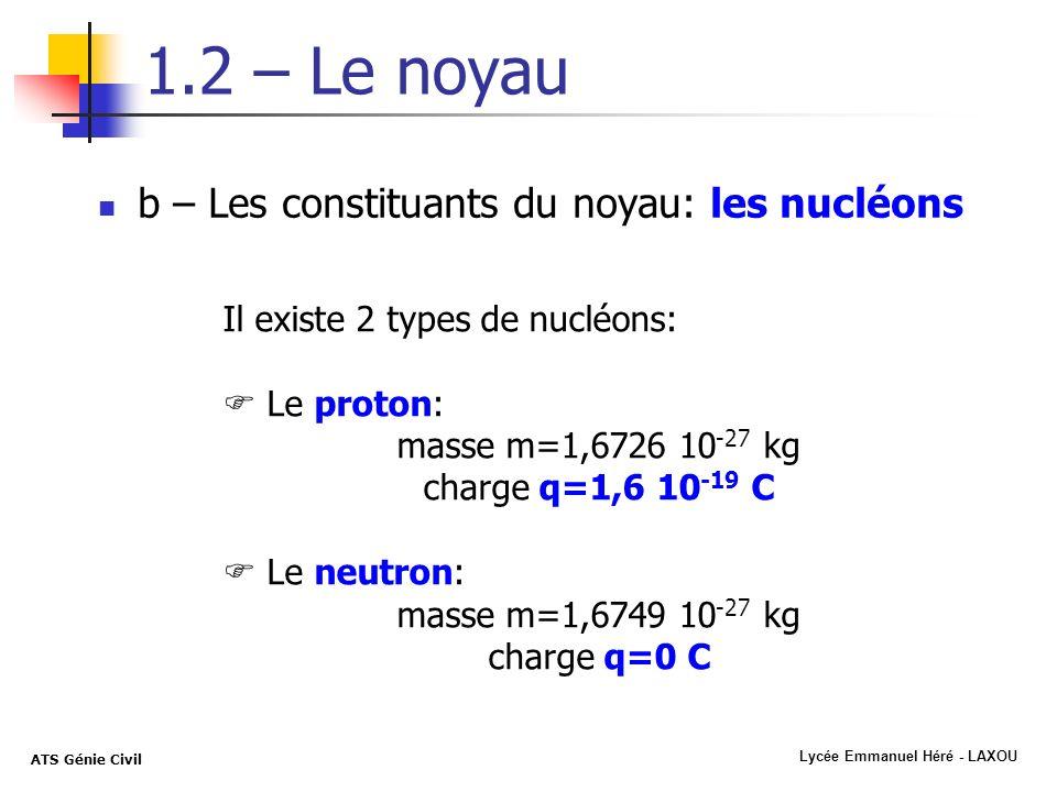 Lycée Emmanuel Héré - LAXOU ATS Génie Civil 1.2 – Le noyau b – Les constituants du noyau: les nucléons Il existe 2 types de nucléons: Le proton: masse
