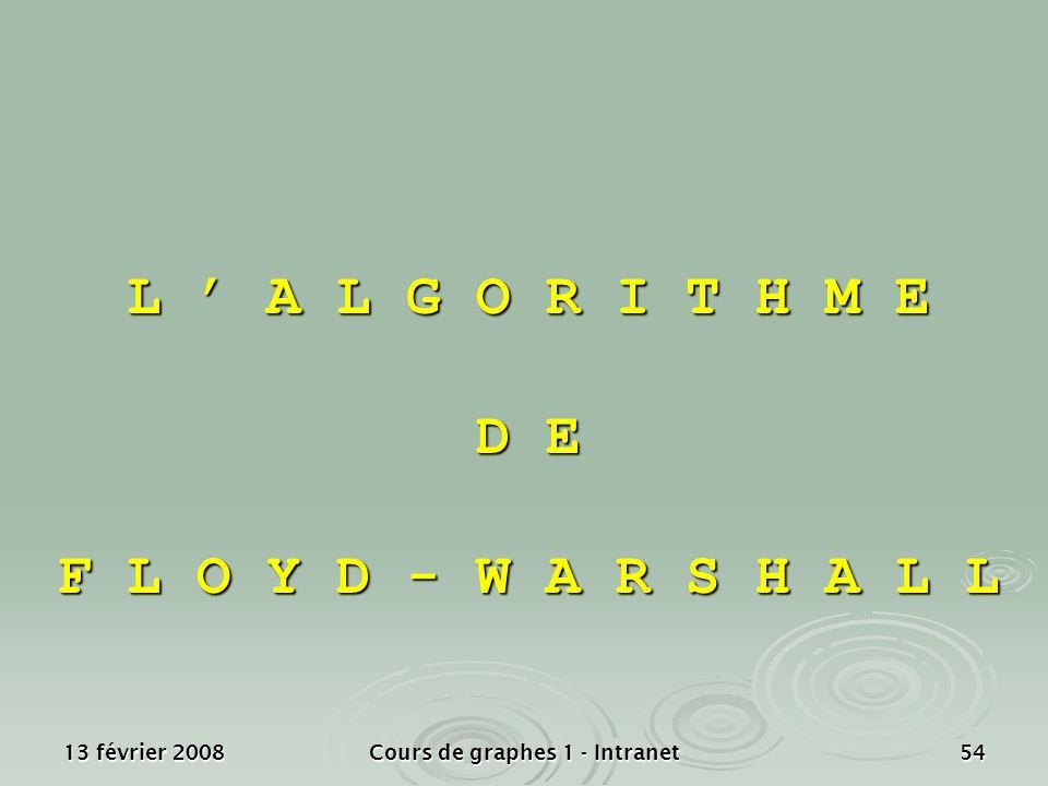 13 février 2008Cours de graphes 1 - Intranet54 L A L G O R I T H M E D E F L O Y D - W A R S H A L L