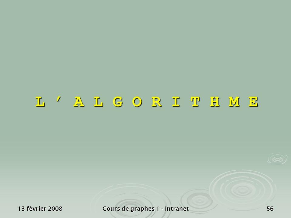 13 février 2008Cours de graphes 1 - Intranet56 L A L G O R I T H M E